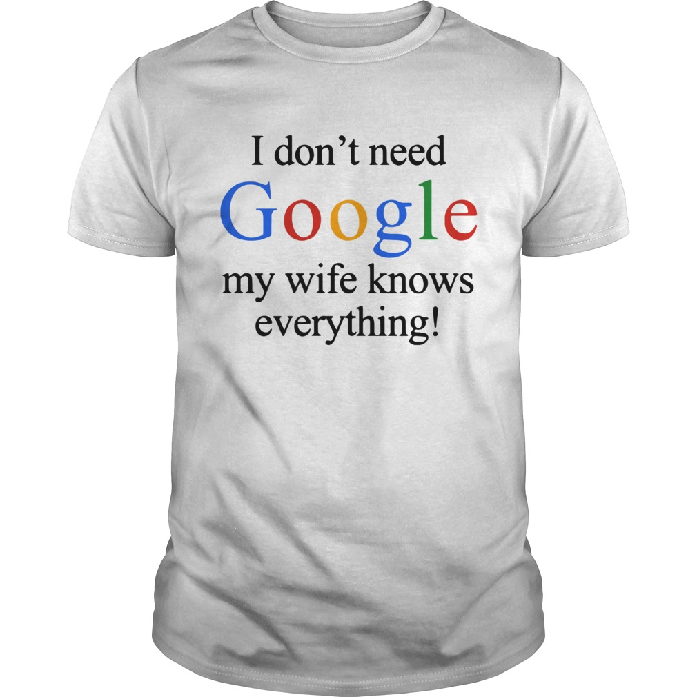 I DON/'T NEED GOOGLE WIFE KNOWS EVERYTHING FUNNY T SHIRT
