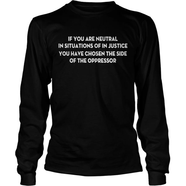 If You Are Neutral In Situations Of In Justice You Have Chosen The Side Shirt LongSleeve