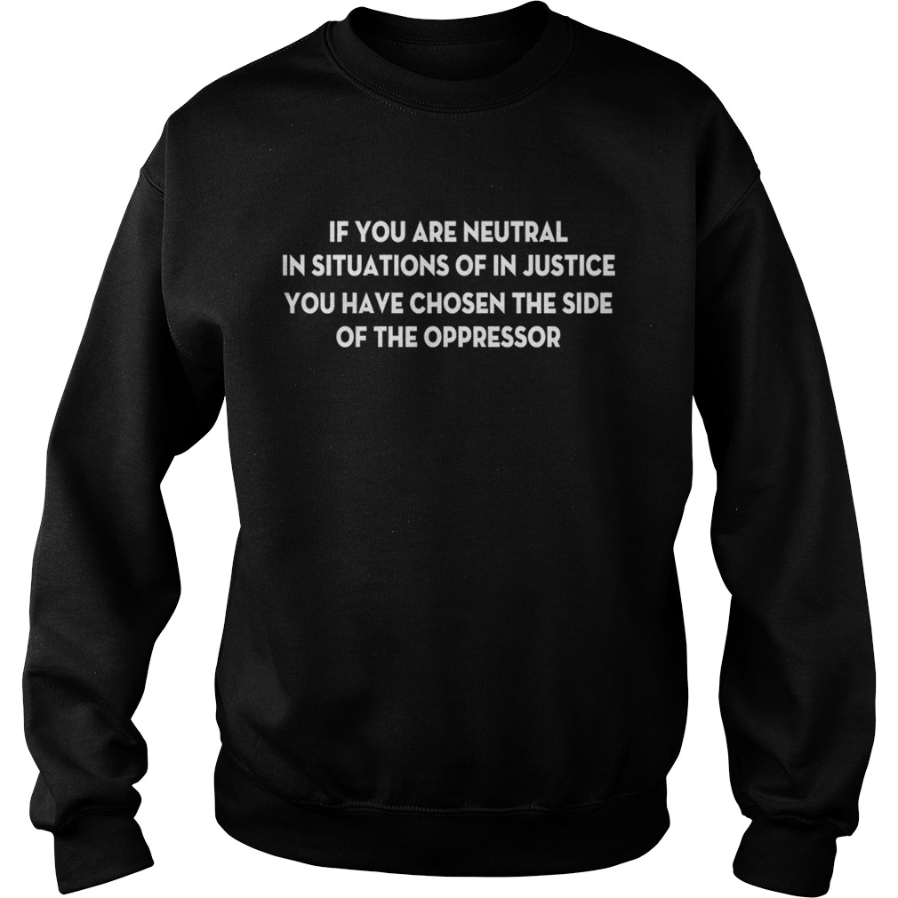If You Are Neutral In Situations Of In Justice You Have Chosen The Side Shirt Sweatshirt