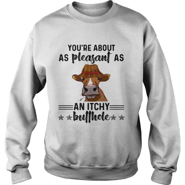 Cow youre about as pleasant as an itchy butthole  Sweatshirt