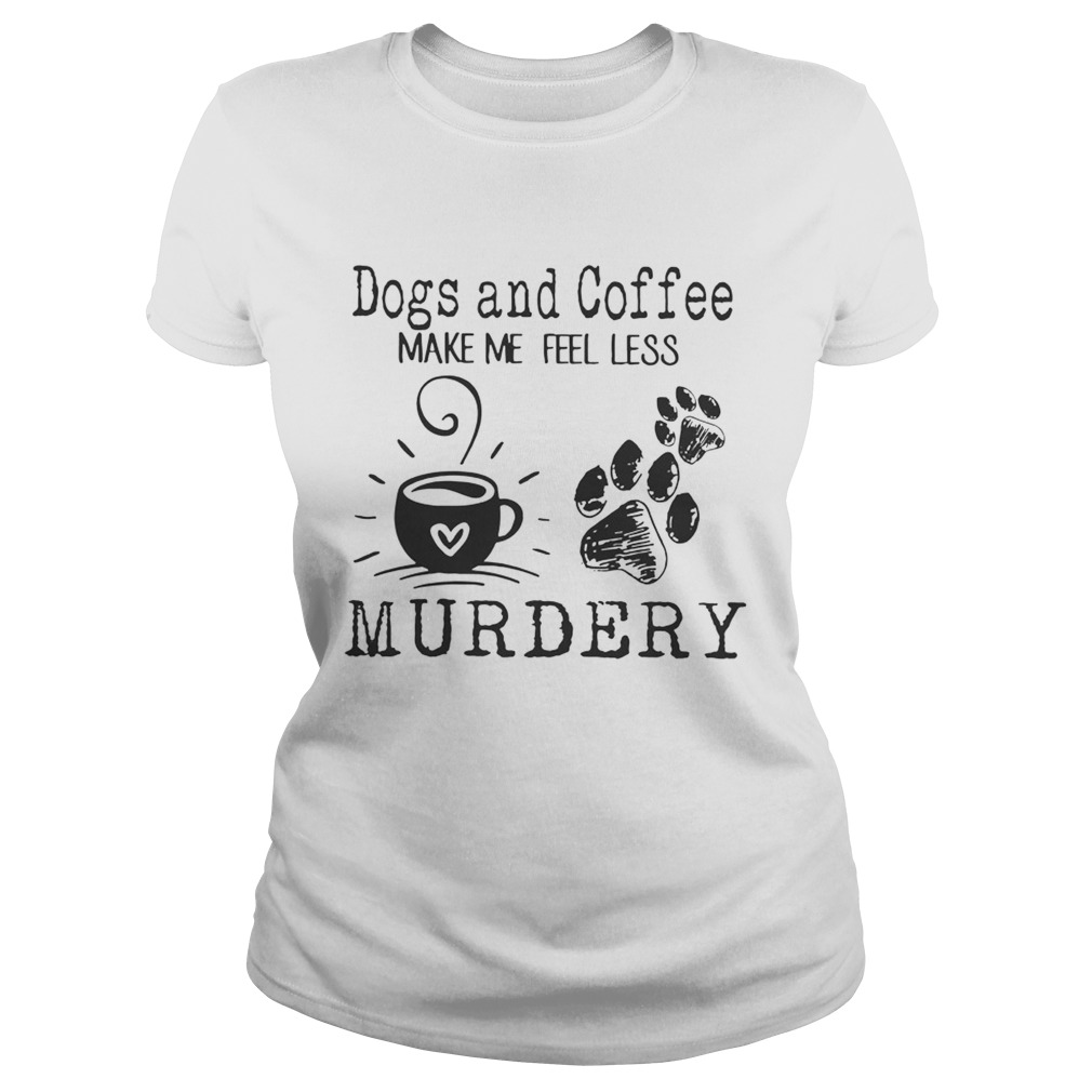 Dogs and coffee make me feel less murdery  Classic Ladies