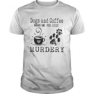 Dogs and coffee make me feel less murdery  Unisex