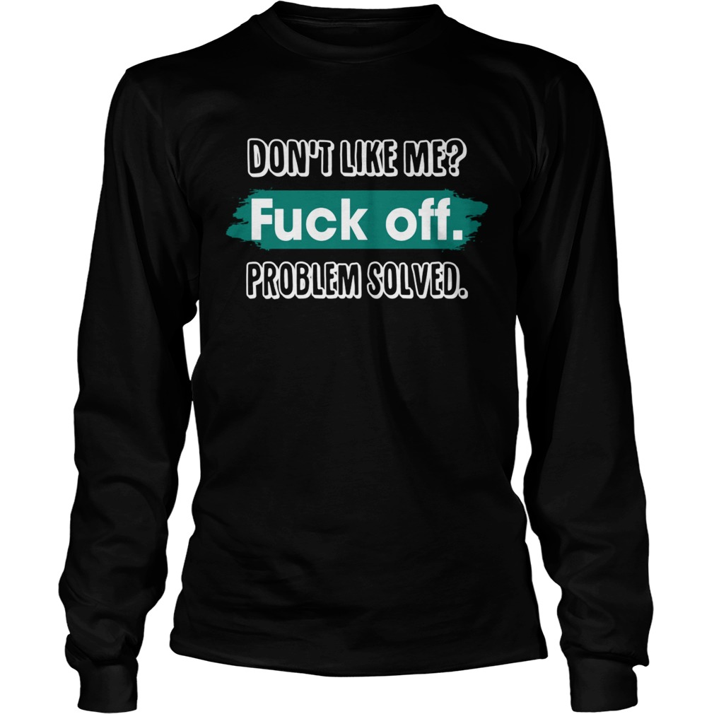 Dont Like Me Fuck Off Problem Solved Funny Sassy Shirt LongSleeve