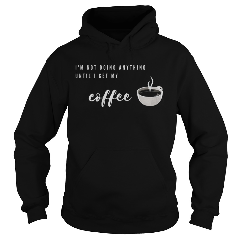 Im Not Doing Anything Until I Get My Coffee  Hoodie