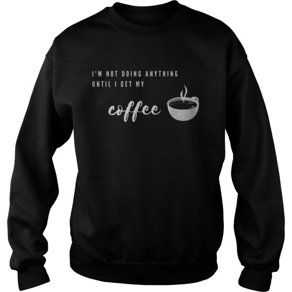 Im Not Doing Anything Until I Get My Coffee  Sweatshirt