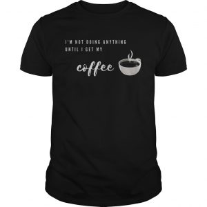 Im Not Doing Anything Until I Get My Coffee  Unisex