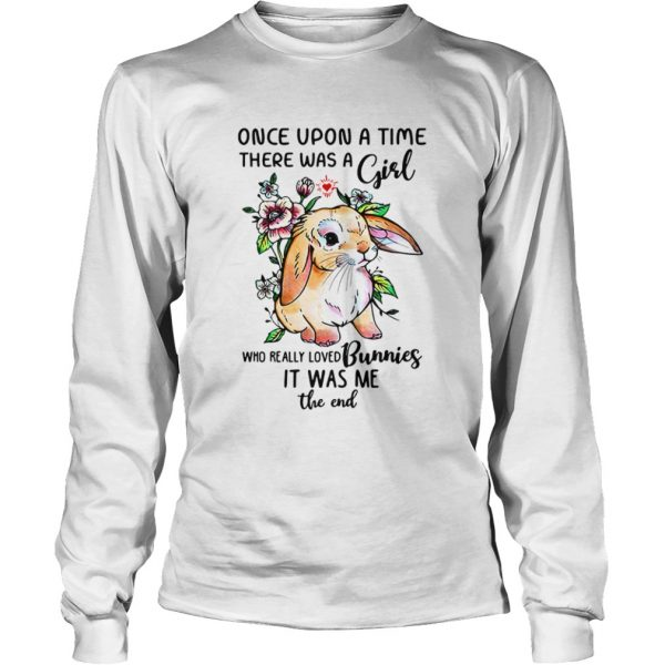 Once upon a time there was a girl who really loved Bunnies it was me the end  LongSleeve