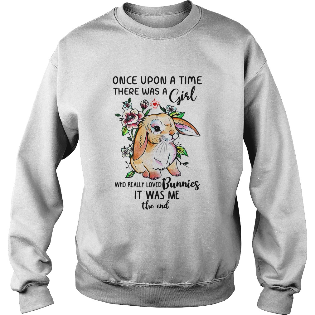 Once upon a time there was a girl who really loved Bunnies it was me the end  Sweatshirt