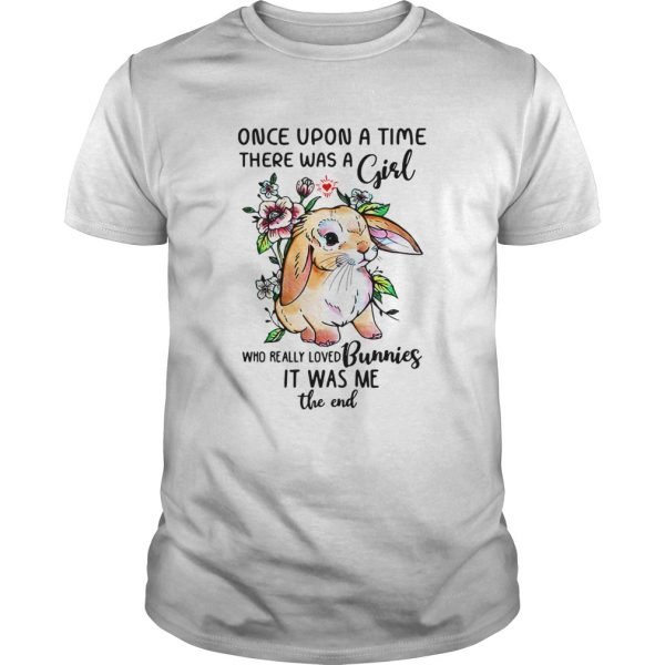 Once upon a time there was a girl who really loved Bunnies it was me the end  Unisex
