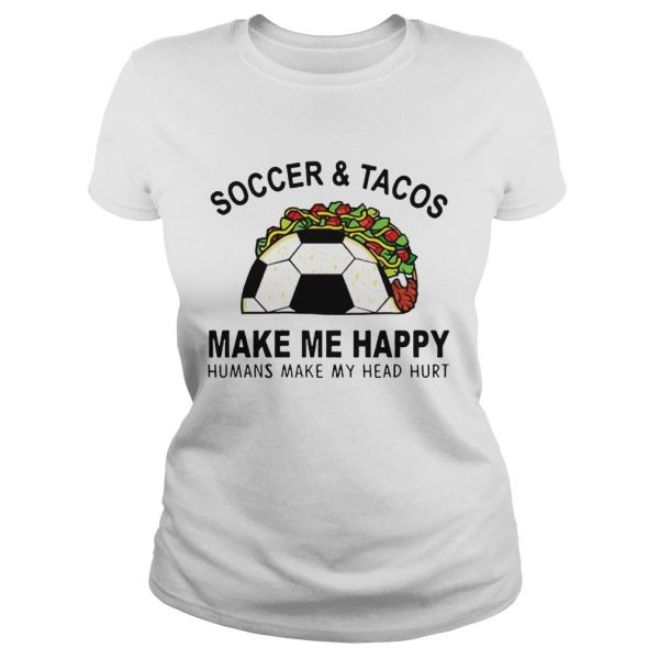 SoccerTacos Make Me Happy Humans Make My Head Hurt s Classic Ladies