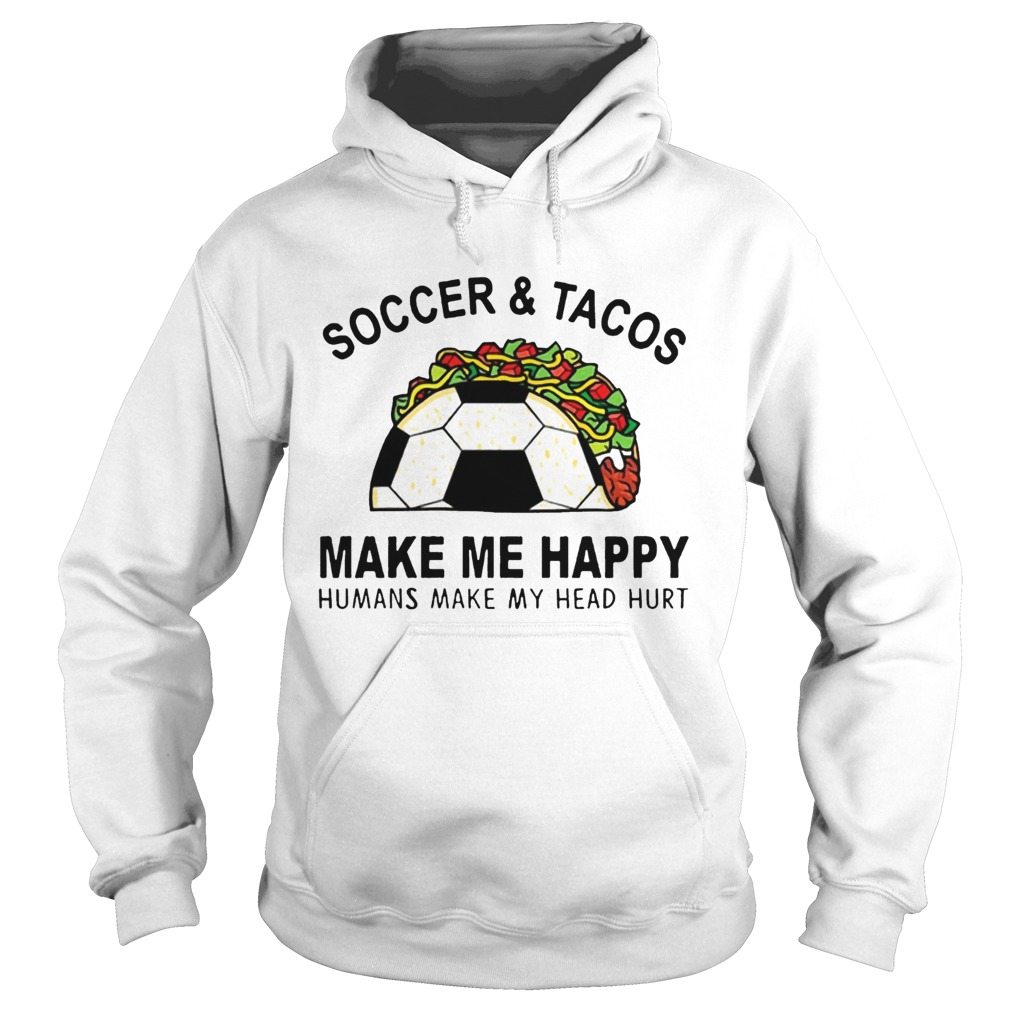 SoccerTacos Make Me Happy Humans Make My Head Hurt s Hoodie