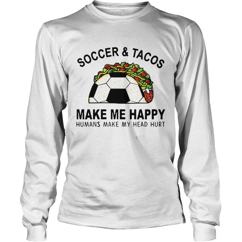 SoccerTacos Make Me Happy Humans Make My Head Hurt s LongSleeve