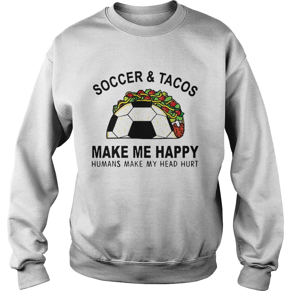 SoccerTacos Make Me Happy Humans Make My Head Hurt s Sweatshirt
