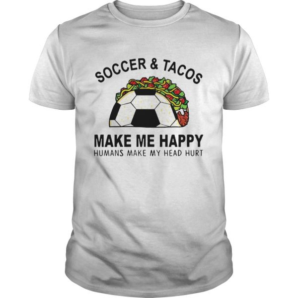 SoccerTacos Make Me Happy Humans Make My Head Hurt s Unisex