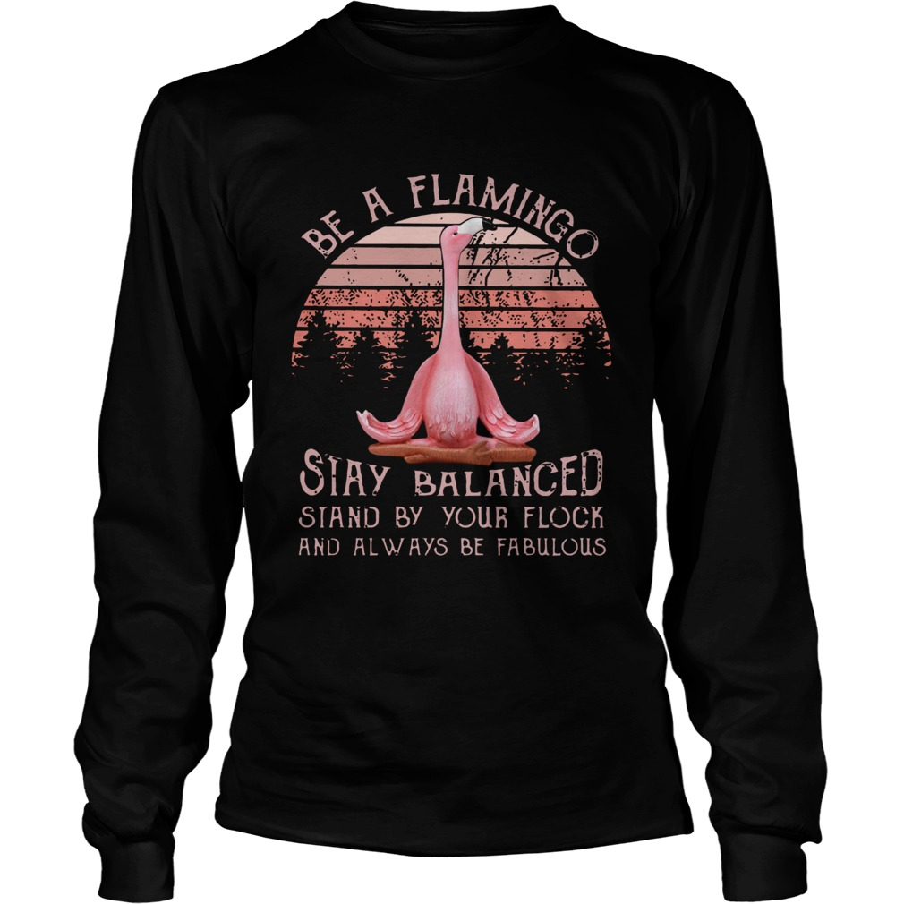 Be a flamingo stay balanced stand by your flock  LongSleeve