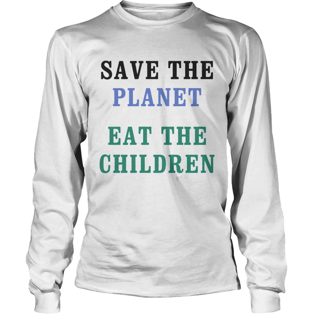 Save The Planet Eat The Babies  LongSleeve