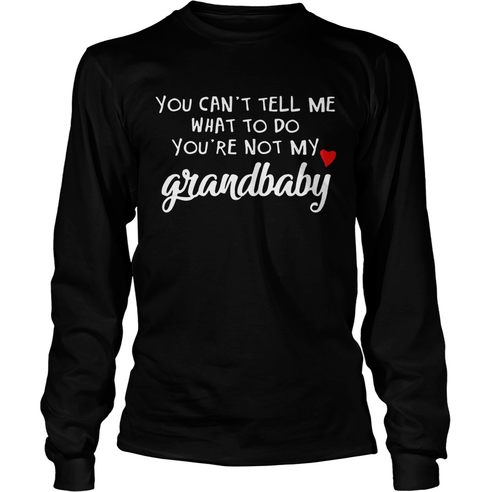 You cant tell me what to do youre not my grandbaby  LongSleeve