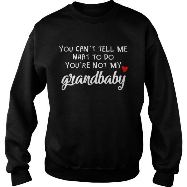 You cant tell me what to do youre not my grandbaby  Sweatshirt