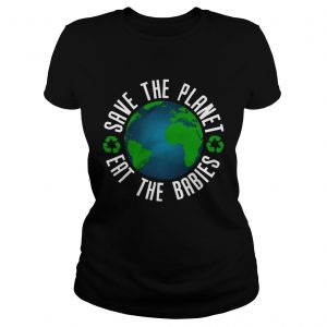 save the planet eat the babies t  Classic Ladies