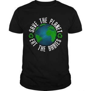 save the planet eat the babies t  Unisex