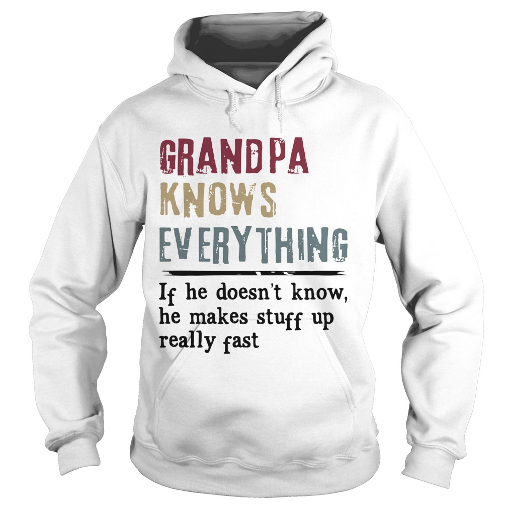 Grandpa Knows Everything If He Doesnt Know He Makes Stuff Up Really Fast  Hoodie