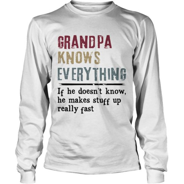 Grandpa Knows Everything If He Doesnt Know He Makes Stuff Up Really Fast  LongSleeve