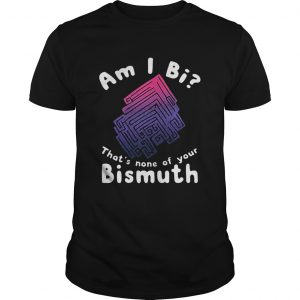 Am i Bi thats none of your Bismuth  Unisex