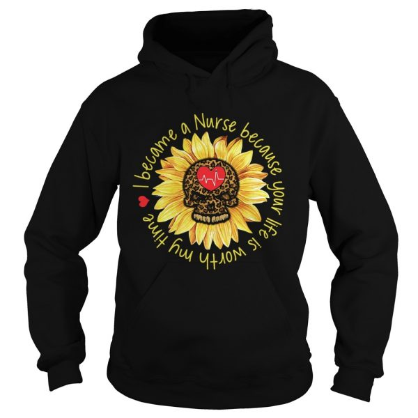 I become a Nurse because your life is worth my time sunflower  Hoodie