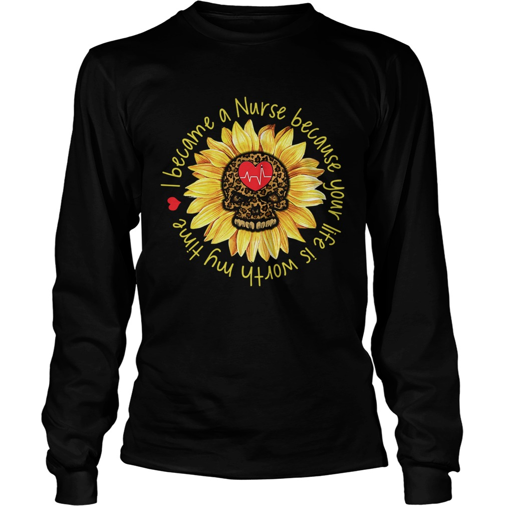 I become a Nurse because your life is worth my time sunflower  LongSleeve