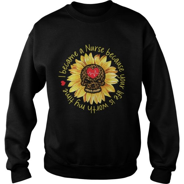 I become a Nurse because your life is worth my time sunflower  Sweatshirt