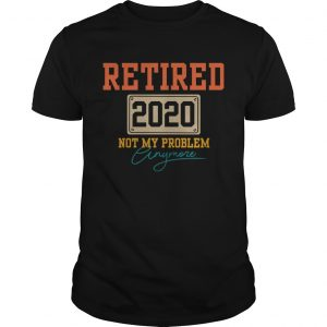 Retired 2020 Not My Problem Anymore  Unisex