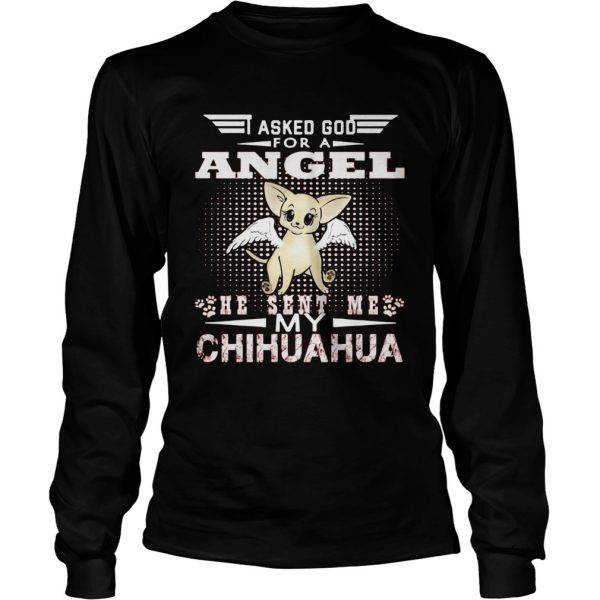 Asked God for an angel he sent me my Chihuahua  LongSleeve