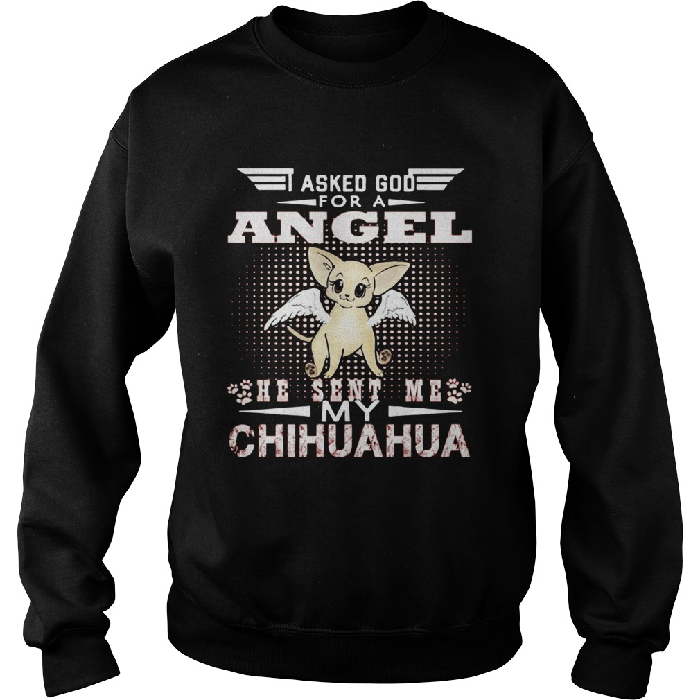Asked God for an angel he sent me my Chihuahua  Sweatshirt