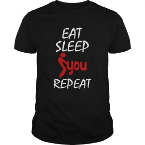 Eat Sleep Fuck You Repeat  Unisex