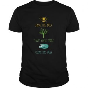 Plant Some TreesSave The BeesClean The Seas Nature  Unisex