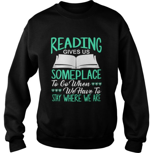 Reading Gives Us Someplace To Go When We Have To Stay Where We Are  Sweatshirt