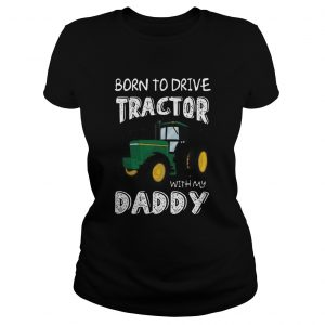 Born To Drive Tractor With My Daddy  Classic Ladies