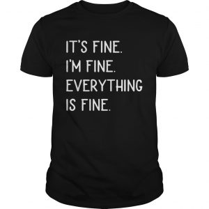 Its Fine Im Fine Everything Is Fine  Unisex