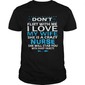 Dont Flirt With Me I Love My Wife She Is A Crazy Nurse She Will Stab You With Sharp Objects  Unisex