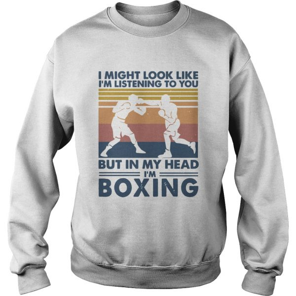 I might look like Im listening to you but in my head Im boxing vintage  Sweatshirt
