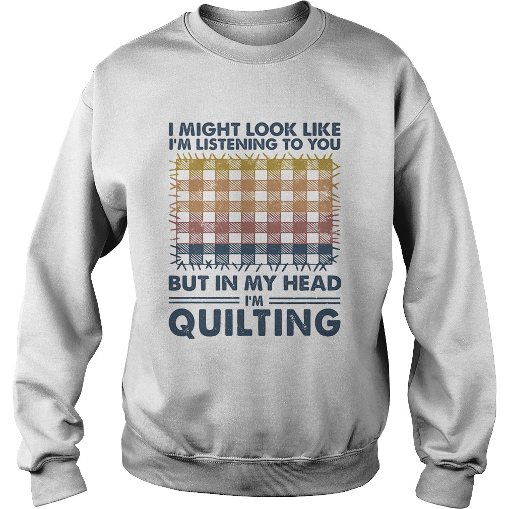 I might look like Im listening to you but in my head Im quilting vintage  Sweatshirt