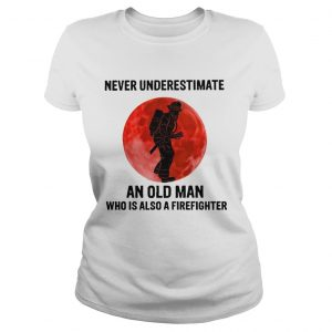 Never Underestimate Old Man Who Is Also A Firefighter  Classic Ladies