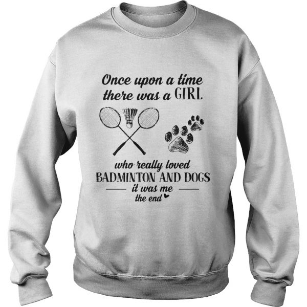 Once upon a time there was a girl who really loved badminton and dogs paw it was me the end  Sweatshirt