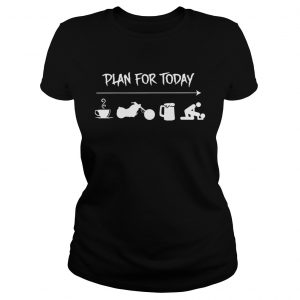 Plan For Today Coffee Motor Beer And Sex Shirt Classic Ladies