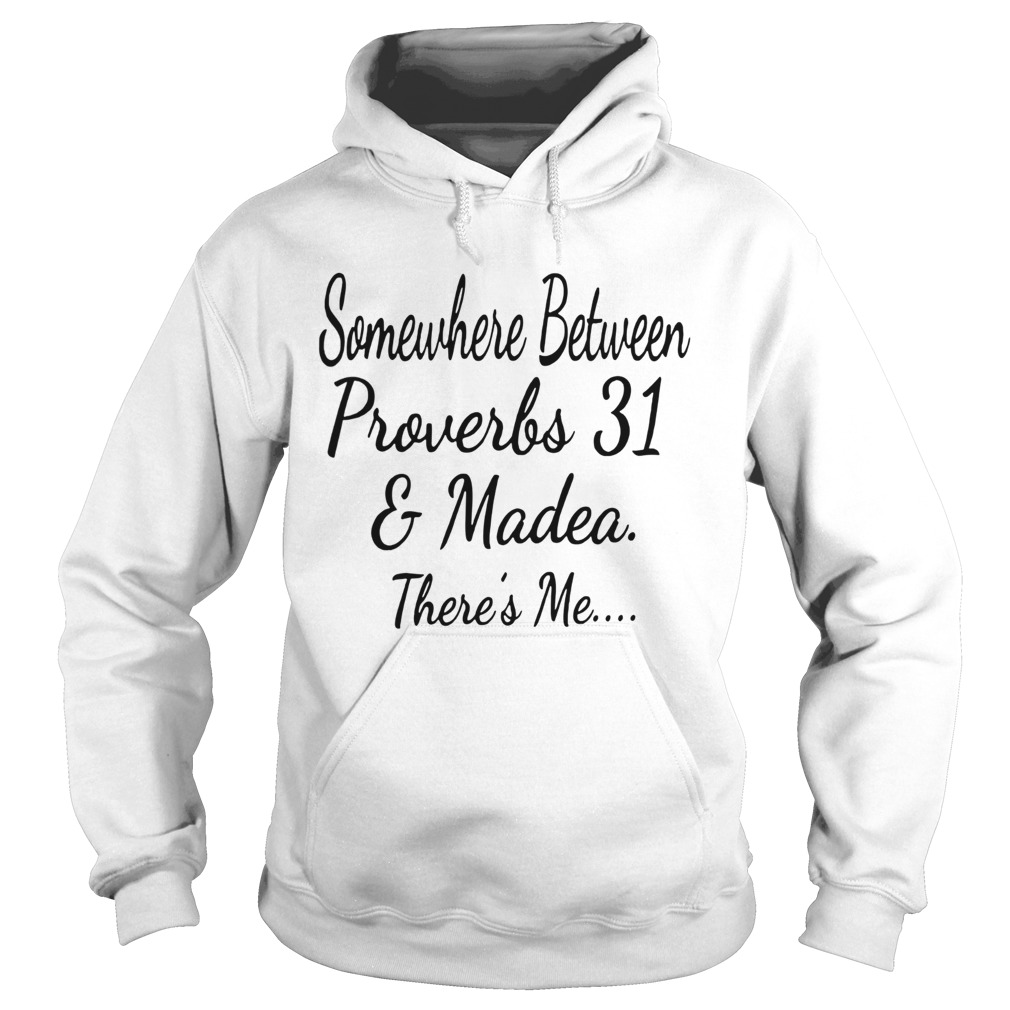 Somewhere Between Proverbs 31 And Madea Theres Me  Hoodie