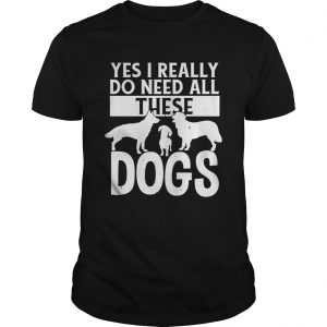 Yes I really do need all these dogs  Unisex