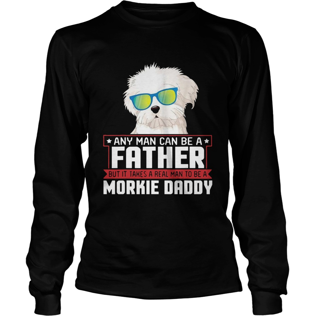 Any Man Can Be A Father Real Man To Be A Morkie Dog Daddy  Long Sleeve