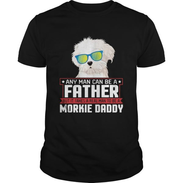 Any Man Can Be A Father Real Man To Be A Morkie Dog Daddy  Unisex