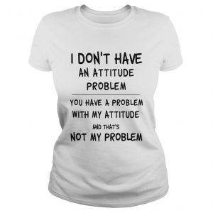 I Dont Have An Attitude Problem You Have A Problem With My Attitude And Thats Not My Problem shir Classic Ladies