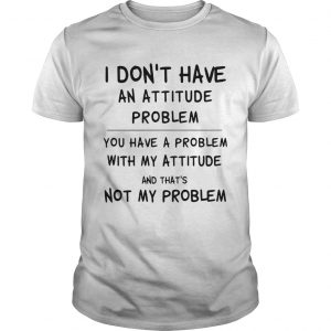 I Dont Have An Attitude Problem You Have A Problem With My Attitude And Thats Not My Problem shir Unisex